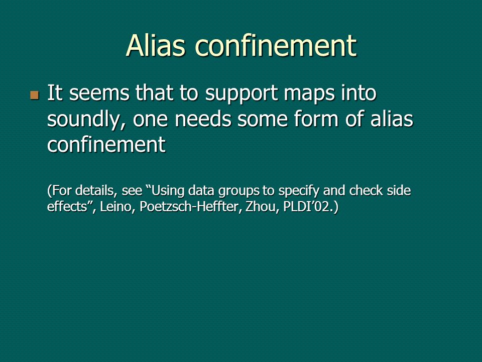 Alias confinement It seems that to support maps into soundly, one needs some form of alias confinement (For details, see Using data groups to specify and check side effects, Leino, Poetzsch-Heffter, Zhou, PLDI02.) It seems that to support maps into soundly, one needs some form of alias confinement (For details, see Using data groups to specify and check side effects, Leino, Poetzsch-Heffter, Zhou, PLDI02.)