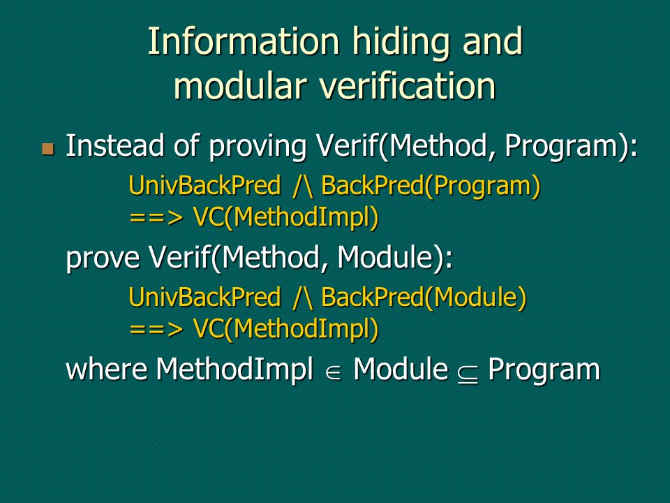 Information hiding and modular verification Instead of proving Verif(Method, Program): Instead of proving Verif(Method, Program): UnivBackPred /\ BackPred(Program) ==> VC(MethodImpl) prove Verif(Method, Module): UnivBackPred /\ BackPred(Module) ==> VC(MethodImpl) where MethodImpl Module Program