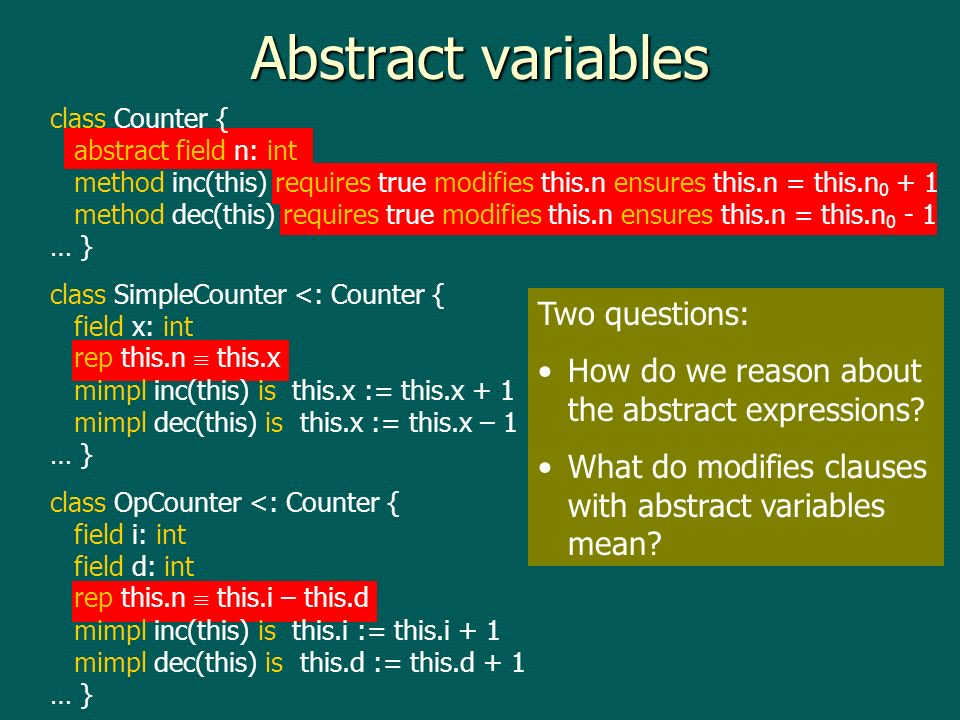 Abstract variables class Counter { abstract field n: int method inc(this) requires true modifies this.n ensures this.n = this.n method dec(this) requires true modifies this.n ensures this.n = this.n … } class SimpleCounter <: Counter { field x: int rep this.n this.x mimpl inc(this) is this.x := this.x + 1 mimpl dec(this) is this.x := this.x – 1 … } class OpCounter <: Counter { field i: int field d: int rep this.n this.i – this.d mimpl inc(this) is this.i := this.i + 1 mimpl dec(this) is this.d := this.d + 1 … } Two questions: How do we reason about the abstract expressions.