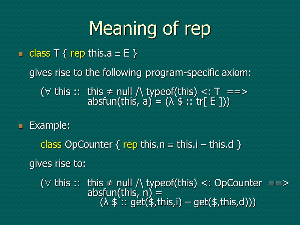 Proving postconditions class Counter { abstract field n: int method inc(this) requires true modifies this.n ensures this.n = this.n 0 + 1 method dec(this) requires true modifies this.n ensures this.n = this.n 0 - 1 … } class SimpleCounter <: Counter { field x: int rep this.n this.x mimpl inc(this) is this.x := this.x + 1 mimpl dec(this) is this.x := this.x – 1 … } class OpCounter <: Counter { field i: int field d: int rep this.n this.i – this.d mimpl inc(this) is this.i := this.i + 1 mimpl dec(this) is this.d := this.d + 1 … }