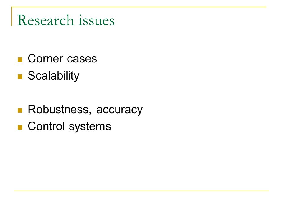 Research issues Corner cases Scalability Robustness, accuracy Control systems