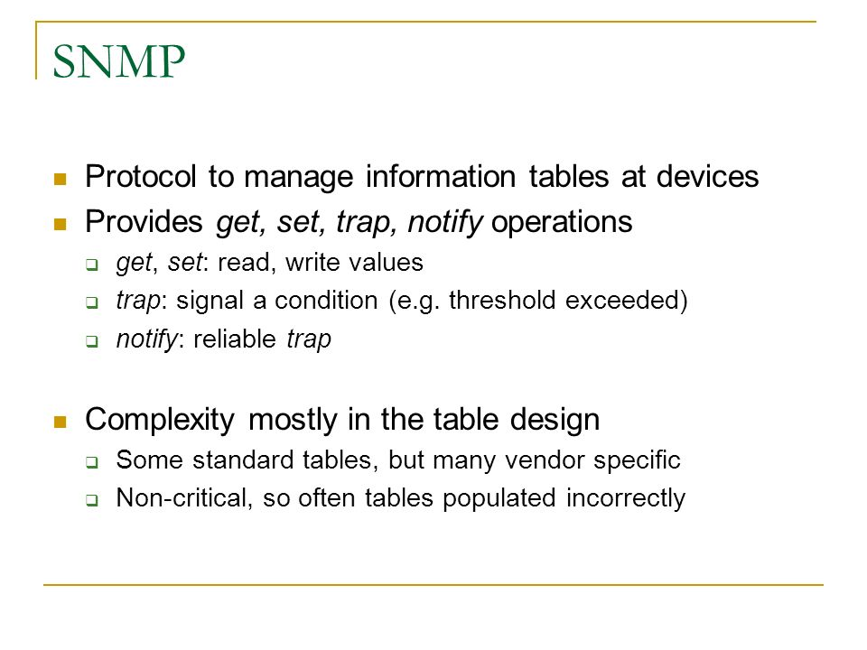 SNMP Protocol to manage information tables at devices Provides get, set, trap, notify operations get, set: read, write values trap: signal a condition (e.g.