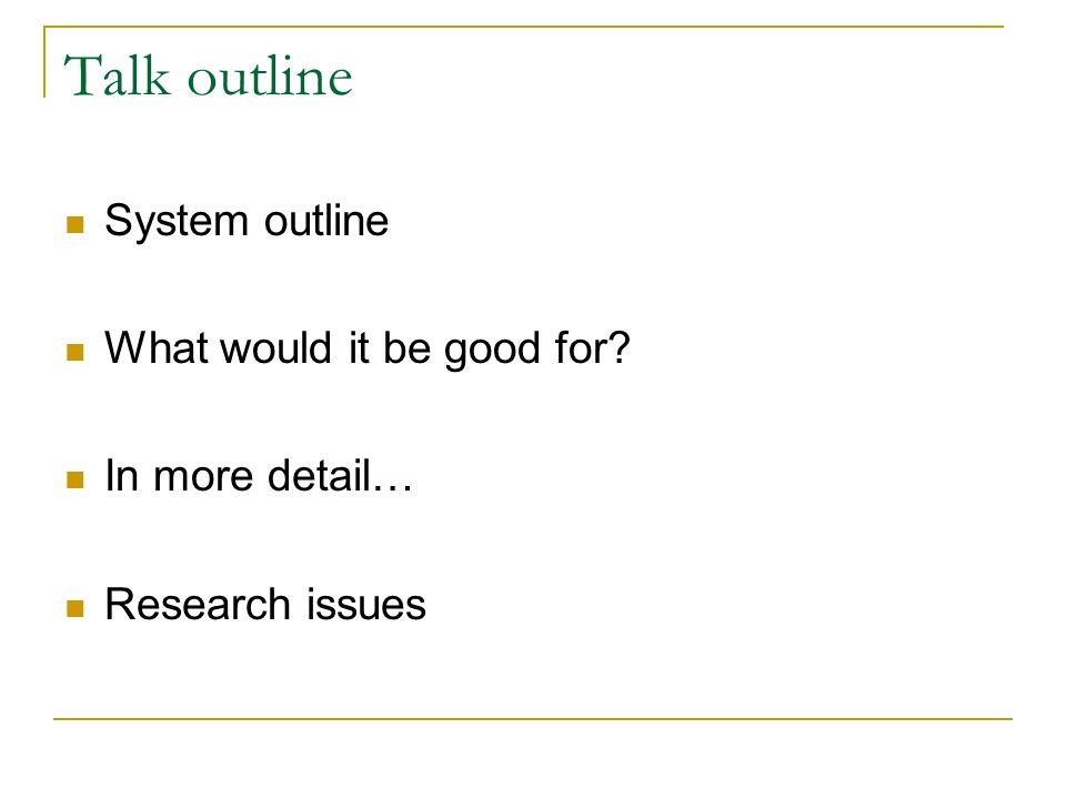 Talk outline System outline What would it be good for? In more detail… Research issues