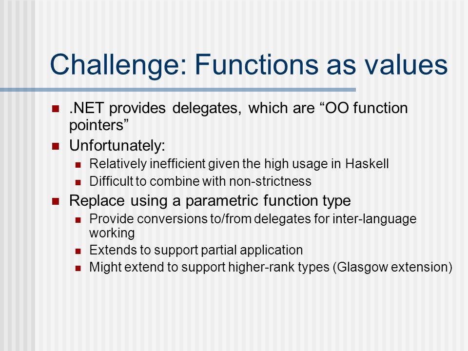 Challenge: Functions as values.NET provides delegates, which are OO function pointers Unfortunately: Relatively inefficient given the high usage in Ha