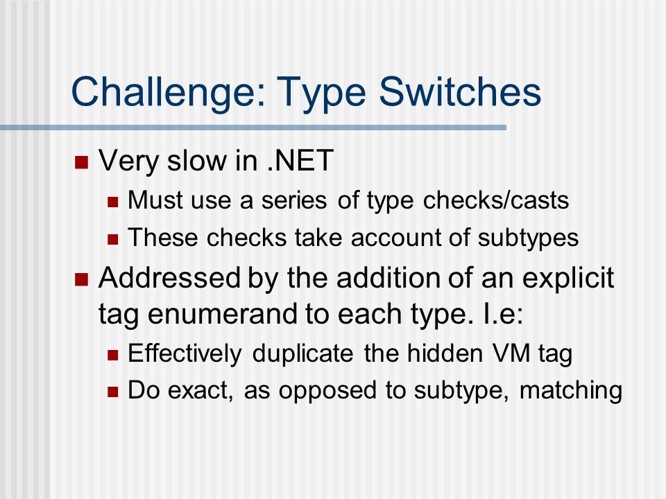 Challenge: Type Switches Very slow in.NET Must use a series of type checks/casts These checks take account of subtypes Addressed by the addition of an