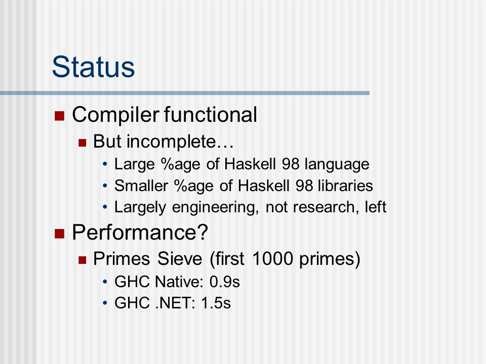 Status Compiler functional But incomplete… Large %age of Haskell 98 language Smaller %age of Haskell 98 libraries Largely engineering, not research, l