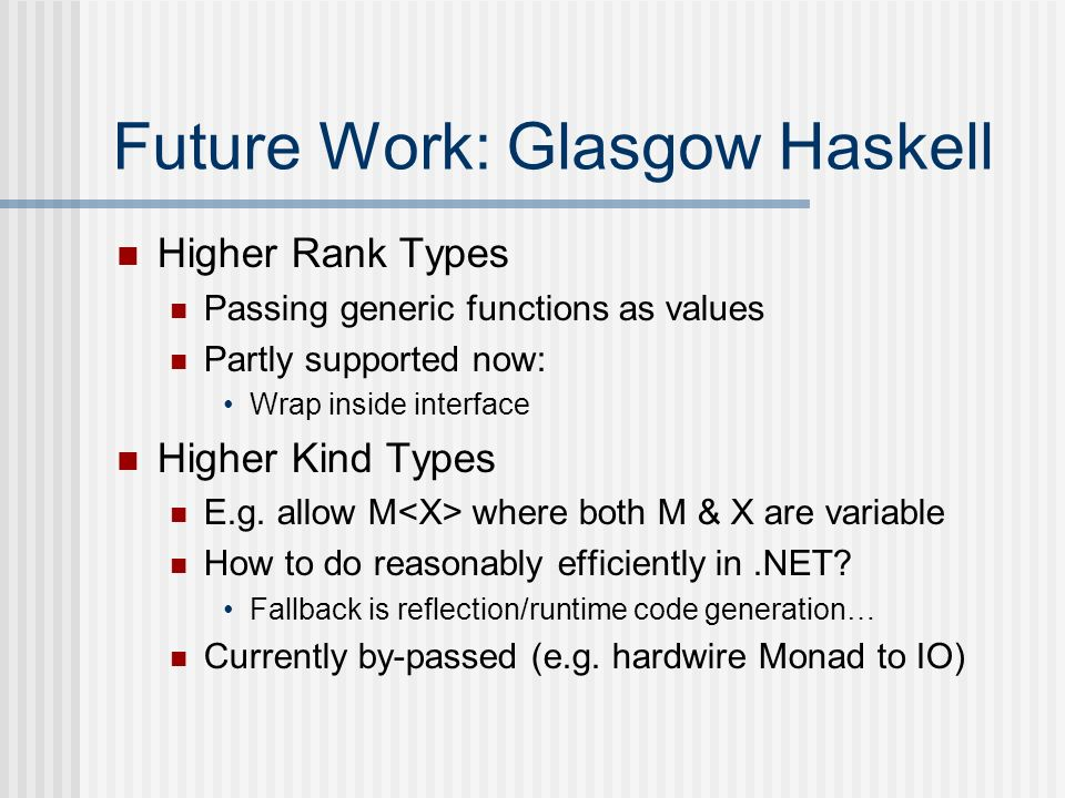 Future Work: Glasgow Haskell Higher Rank Types Passing generic functions as values Partly supported now: Wrap inside interface Higher Kind Types E.g.