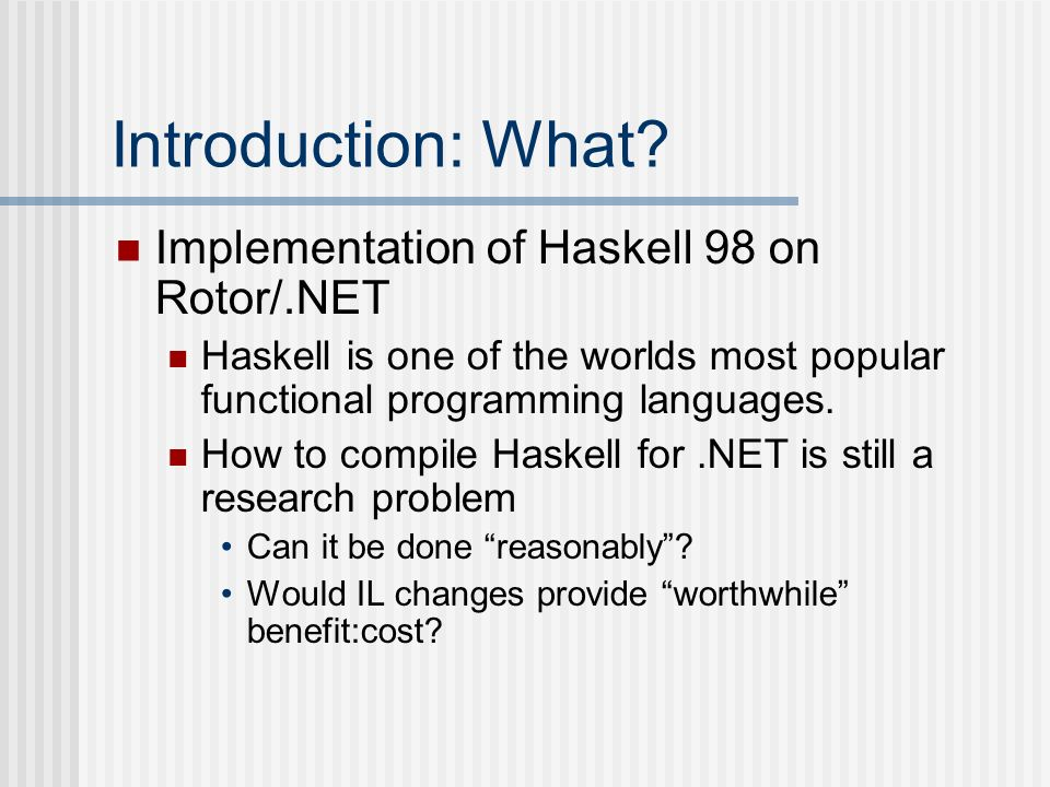 Introduction: What? Implementation of Haskell 98 on Rotor/.NET Haskell is one of the worlds most popular functional programming languages. How to comp