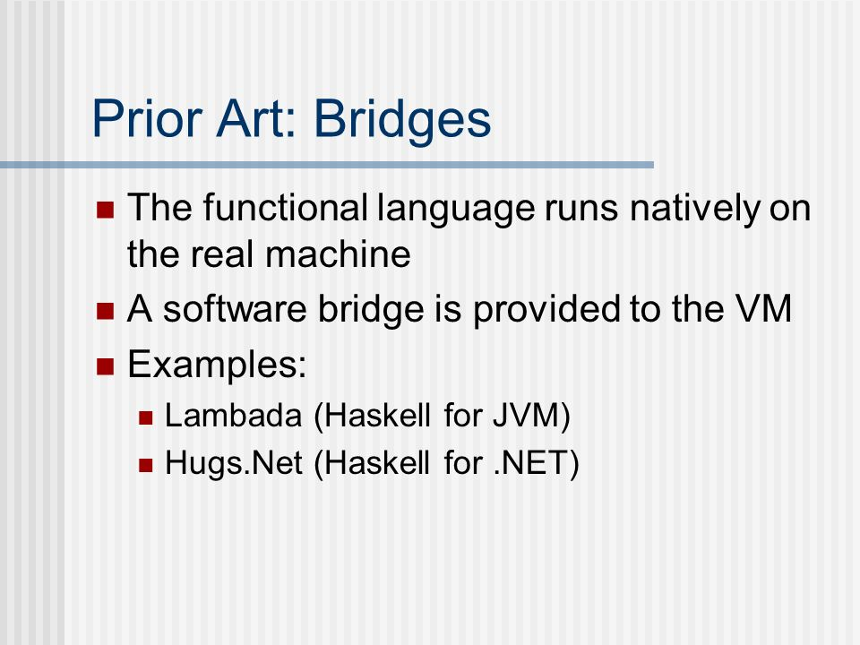 Prior Art: Bridges The functional language runs natively on the real machine A software bridge is provided to the VM Examples: Lambada (Haskell for JV