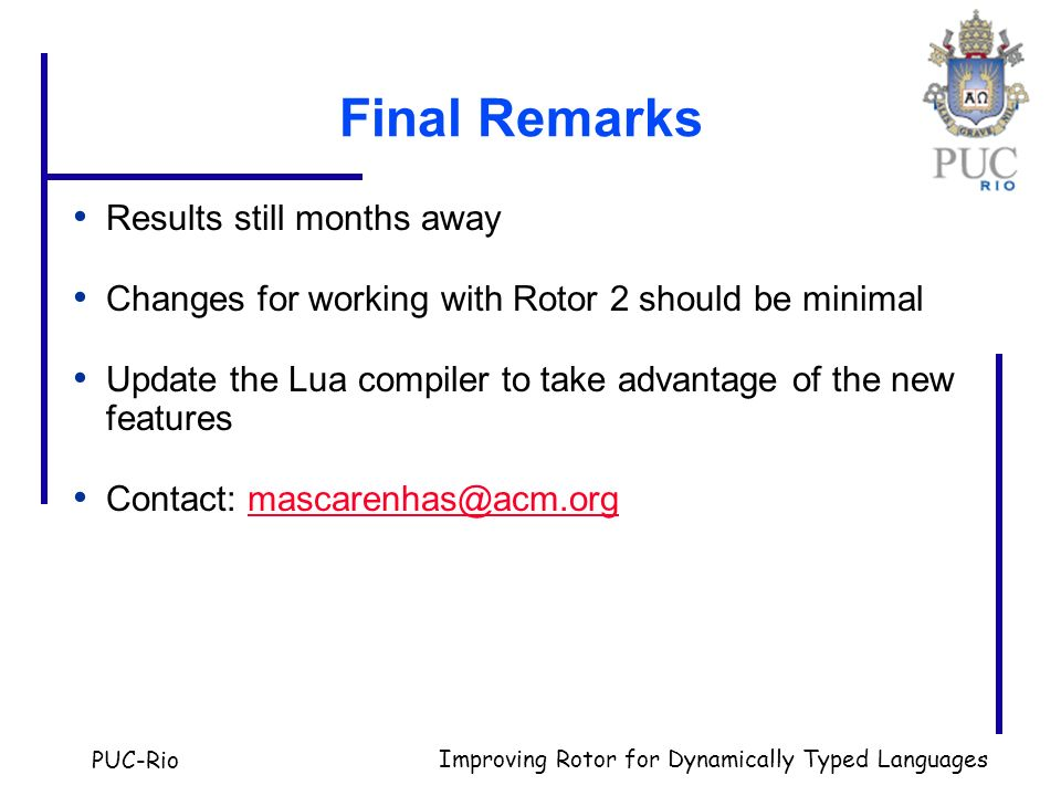 PUC-Rio Improving Rotor for Dynamically Typed Languages Final Remarks Results still months away Changes for working with Rotor 2 should be minimal Update the Lua compiler to take advantage of the new features Contact: mascarenhas@acm.orgmascarenhas@acm.org