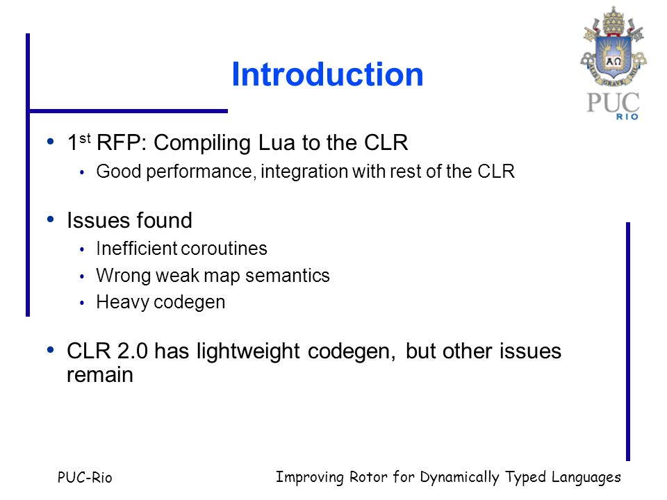 PUC-Rio Improving Rotor for Dynamically Typed Languages Introduction 1 st RFP: Compiling Lua to the CLR Good performance, integration with rest of the CLR Issues found Inefficient coroutines Wrong weak map semantics Heavy codegen CLR 2.0 has lightweight codegen, but other issues remain