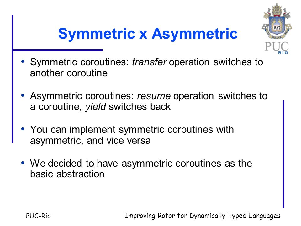 PUC-Rio Improving Rotor for Dynamically Typed Languages Symmetric x Asymmetric Symmetric coroutines: transfer operation switches to another coroutine