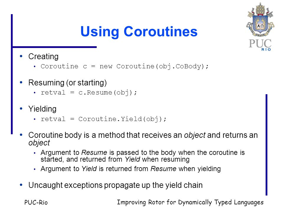 PUC-Rio Improving Rotor for Dynamically Typed Languages Using Coroutines Creating Coroutine c = new Coroutine(obj.CoBody); Resuming (or starting) retv