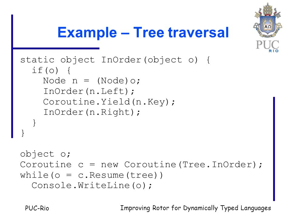 PUC-Rio Improving Rotor for Dynamically Typed Languages Example – Tree traversal static object InOrder(object o) { if(o) { Node n = (Node)o; InOrder(n