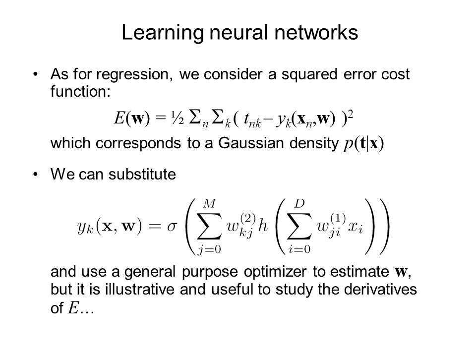 Learning neural networks As for regression, we consider a squared error cost function: E(w) = ½ n k ( t nk – y k (x n,w) ) 2 which corresponds to a Ga