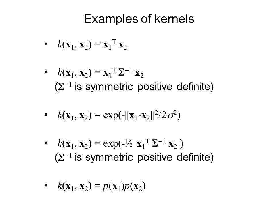 Examples of kernels k(x 1, x 2 ) = x 1 T x 2 ( is symmetric positive definite) k(x 1, x 2 ) = exp(-  x 1 -x 2    2 k(x 1, x 2 ) = exp(-½ x 1 T x 2 ( i