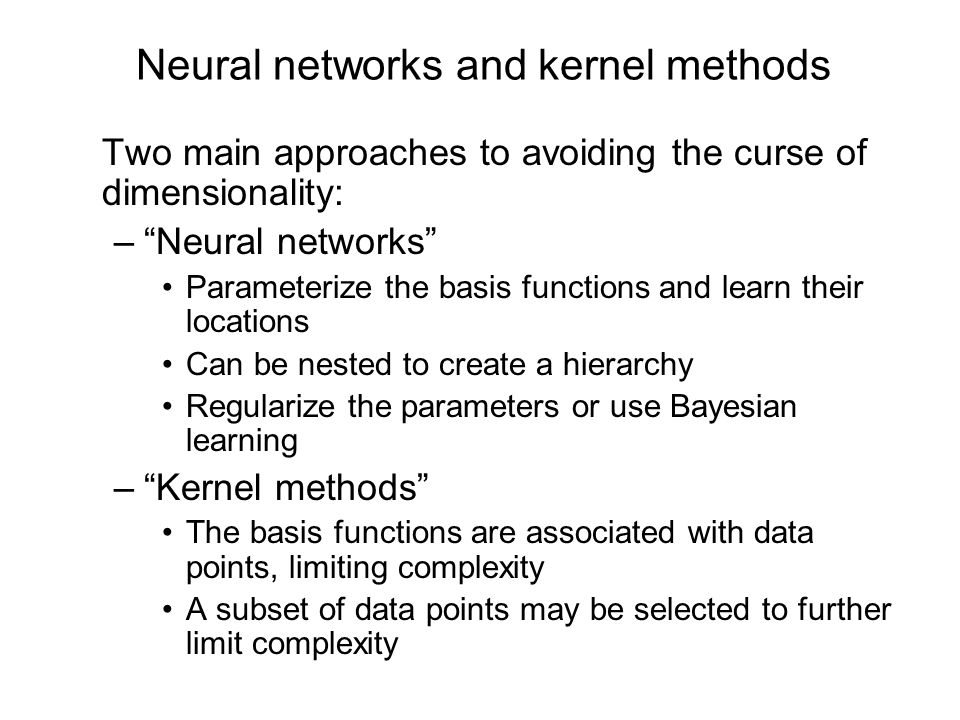 Neural networks and kernel methods Two main approaches to avoiding the curse of dimensionality: –Neural networks Parameterize the basis functions and