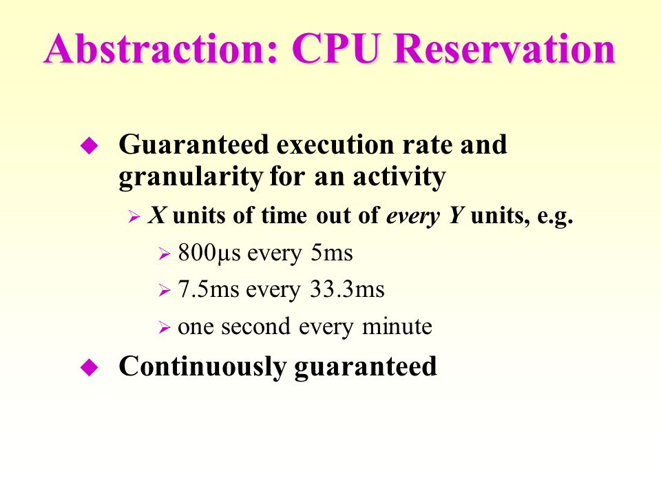 Abstraction: CPU Reservation Guaranteed execution rate and granularity for an activity X units of time out of every Y units, e.g.