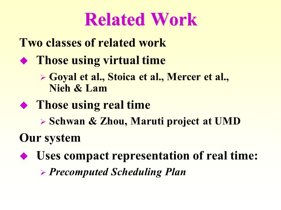 Related Work Two classes of related work Those using virtual time Goyal et al., Stoica et al., Mercer et al., Nieh & Lam Those using real time Schwan & Zhou, Maruti project at UMD Our system Uses compact representation of real time: Precomputed Scheduling Plan