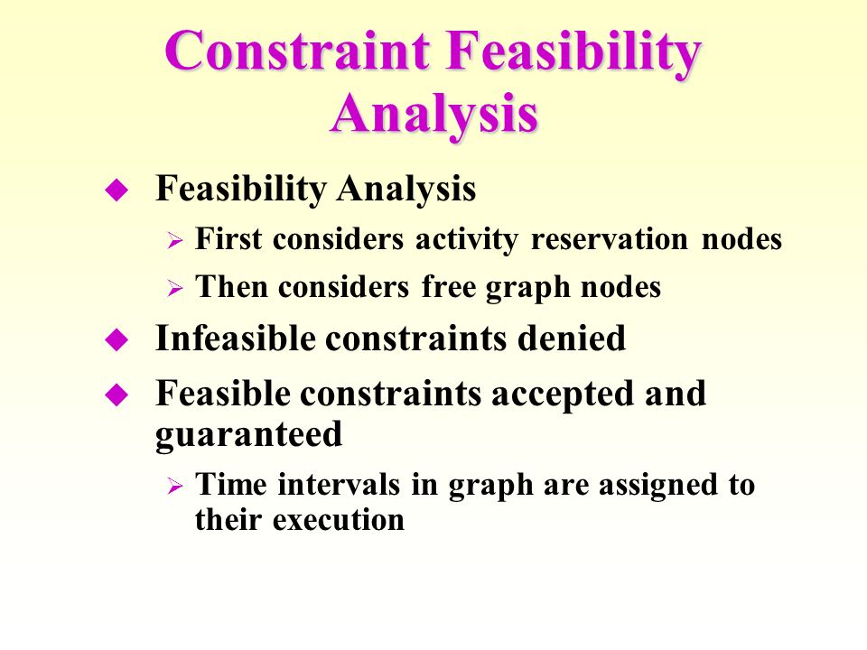Constraint Feasibility Analysis Feasibility Analysis First considers activity reservation nodes Then considers free graph nodes Infeasible constraints denied Feasible constraints accepted and guaranteed Time intervals in graph are assigned to their execution