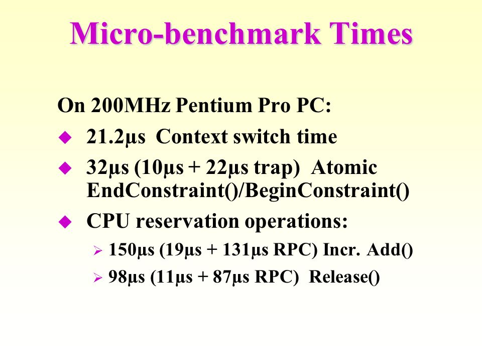 On 200MHz Pentium Pro PC: 21.2µs Context switch time 32µs (10µs + 22µs trap) Atomic EndConstraint()/BeginConstraint() CPU reservation operations: 150µs (19µs + 131µs RPC) Incr.