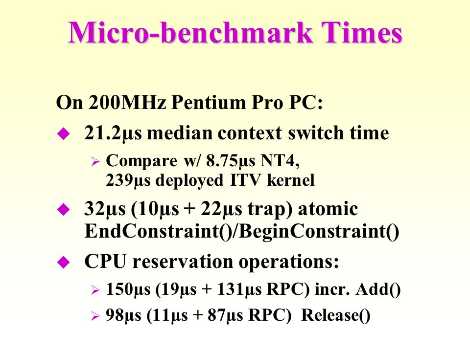 On 200MHz Pentium Pro PC: 21.2µs median context switch time Compare w/ 8.75µs NT4, 239µs deployed ITV kernel 32µs (10µs + 22µs trap) atomic EndConstraint()/BeginConstraint() CPU reservation operations: 150µs (19µs + 131µs RPC) incr.