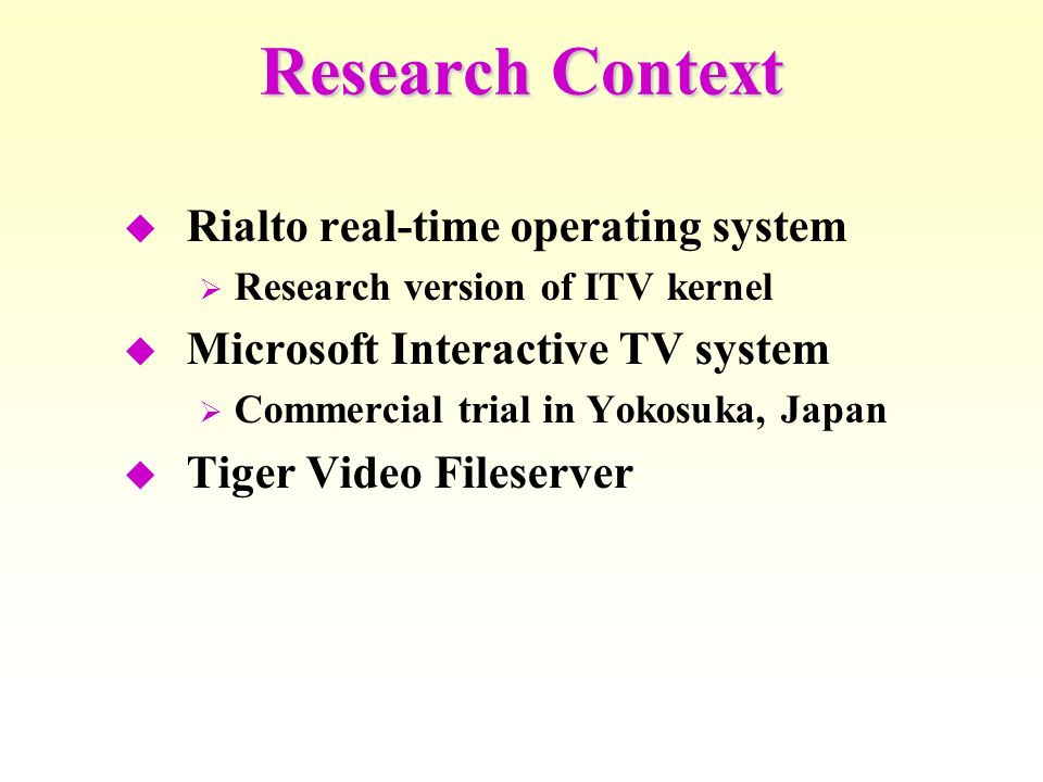 Research Context Rialto real-time operating system Research version of ITV kernel Microsoft Interactive TV system Commercial trial in Yokosuka, Japan Tiger Video Fileserver