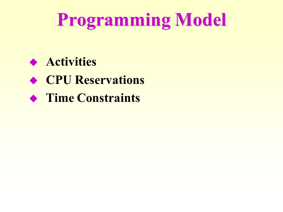 Programming Model Activities CPU Reservations Time Constraints