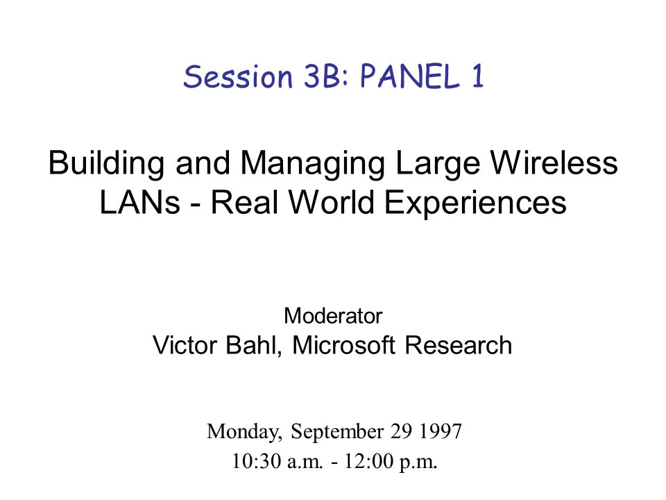 Session 3B: PANEL 1 Building and Managing Large Wireless LANs - Real World Experiences Moderator Victor Bahl, Microsoft Research Monday, September 29 1997 10:30 a.m.