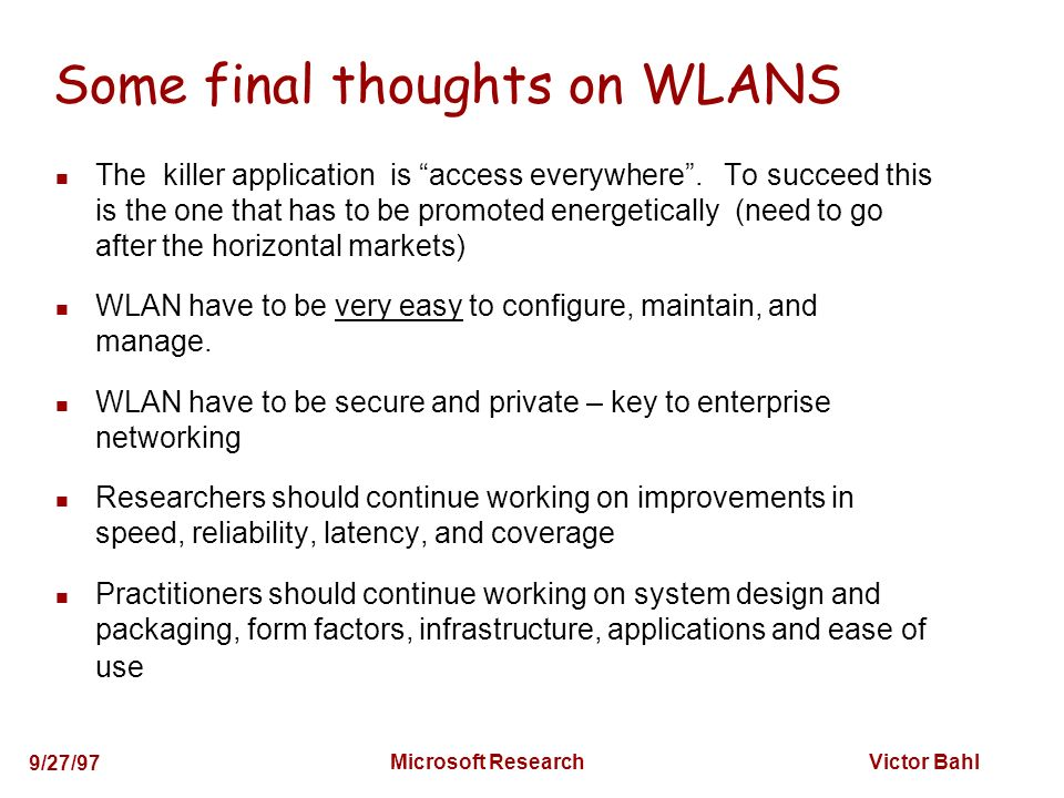 Victor Bahl 9/27/97 Microsoft Research Some final thoughts on WLANS The killer application is access everywhere.