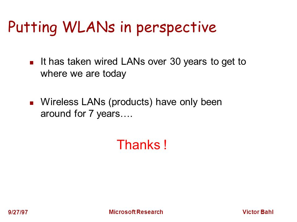 Victor Bahl 9/27/97 Microsoft Research Putting WLANs in perspective It has taken wired LANs over 30 years to get to where we are today Wireless LANs (products) have only been around for 7 years….