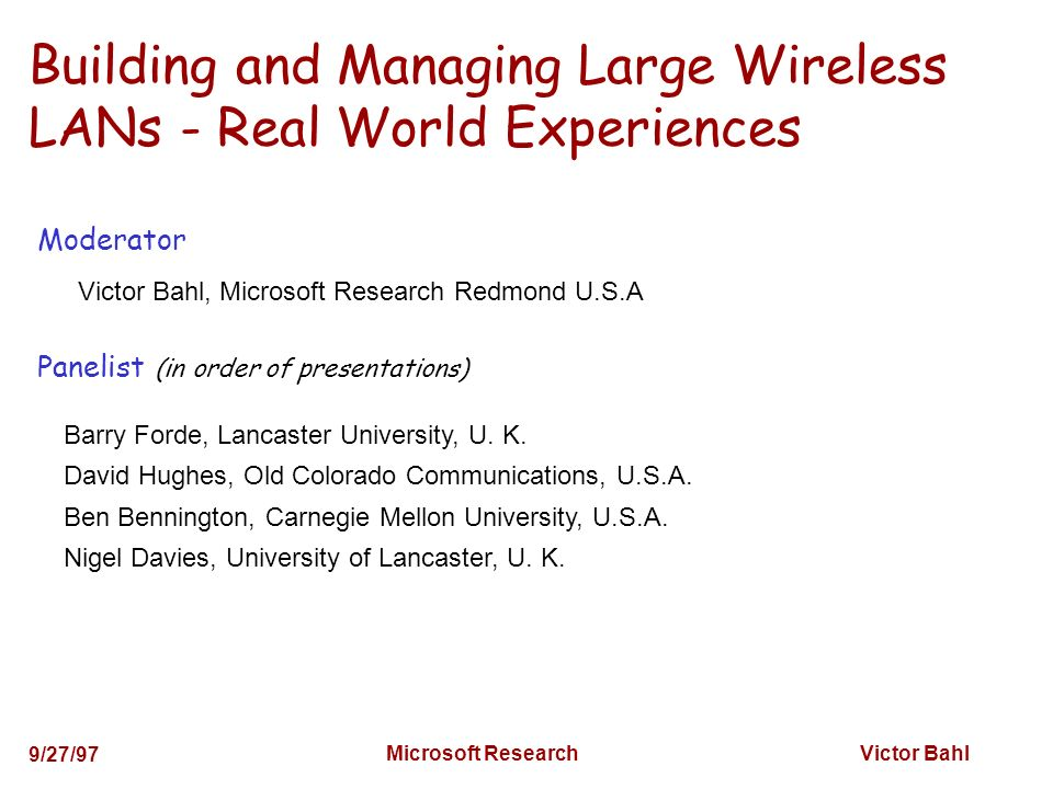 Victor Bahl 9/27/97 Microsoft Research Building and Managing Large Wireless LANs - Real World Experiences Barry Forde, Lancaster University, U.
