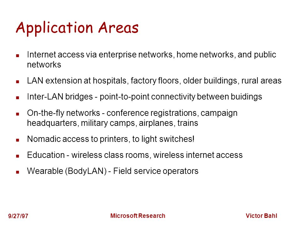 Victor Bahl 9/27/97 Microsoft Research Application Areas Internet access via enterprise networks, home networks, and public networks LAN extension at hospitals, factory floors, older buildings, rural areas Inter-LAN bridges - point-to-point connectivity between buidings On-the-fly networks - conference registrations, campaign headquarters, military camps, airplanes, trains Nomadic access to printers, to light switches.