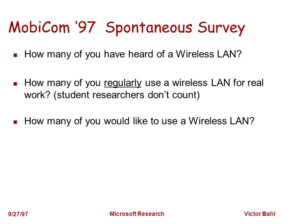 Victor Bahl 9/27/97 Microsoft Research MobiCom 97 Spontaneous Survey How many of you have heard of a Wireless LAN? How many of you regularly use a wir