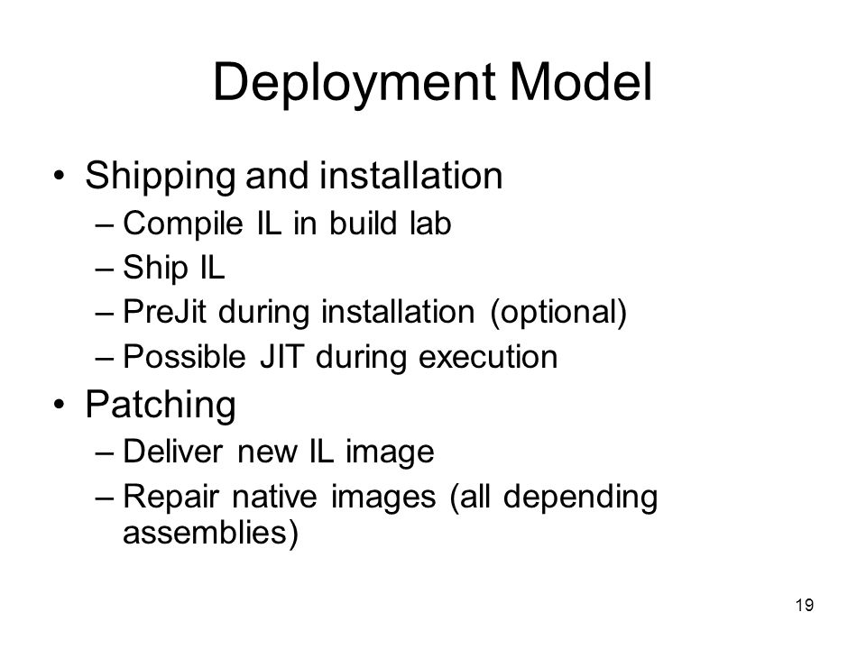 19 Deployment Model Shipping and installation –Compile IL in build lab –Ship IL –PreJit during installation (optional) –Possible JIT during execution Patching –Deliver new IL image –Repair native images (all depending assemblies)