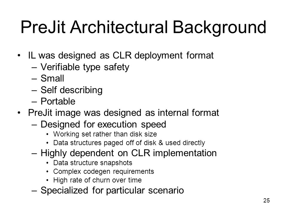 25 PreJit Architectural Background IL was designed as CLR deployment format –Verifiable type safety –Small –Self describing –Portable PreJit image was designed as internal format –Designed for execution speed Working set rather than disk size Data structures paged off of disk & used directly –Highly dependent on CLR implementation Data structure snapshots Complex codegen requirements High rate of churn over time –Specialized for particular scenario
