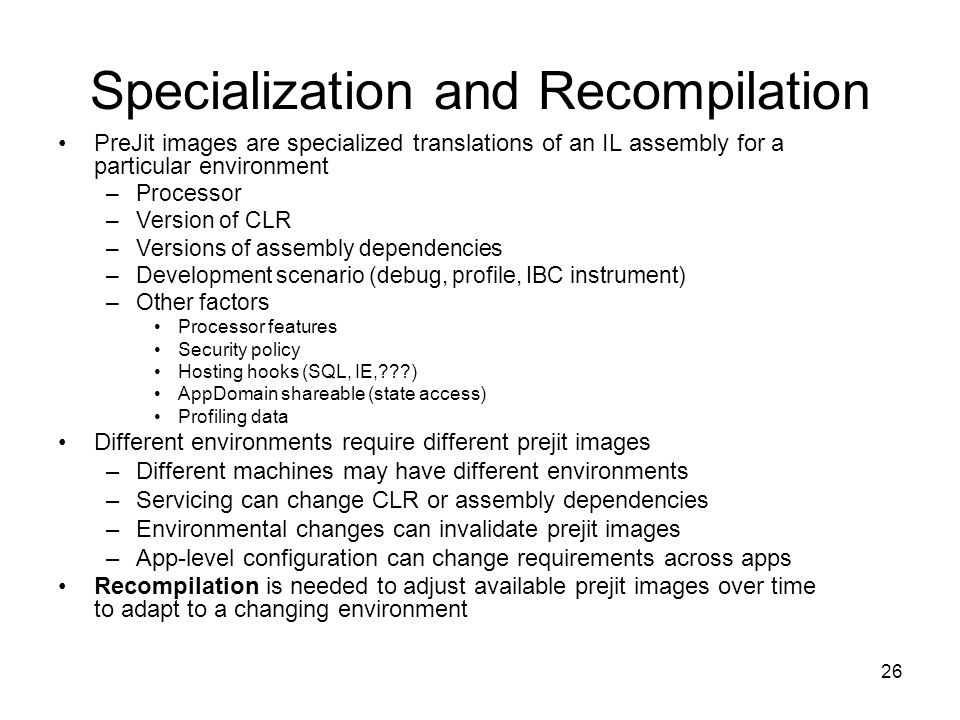 26 Specialization and Recompilation PreJit images are specialized translations of an IL assembly for a particular environment –Processor –Version of CLR –Versions of assembly dependencies –Development scenario (debug, profile, IBC instrument) –Other factors Processor features Security policy Hosting hooks (SQL, IE, ) AppDomain shareable (state access) Profiling data Different environments require different prejit images –Different machines may have different environments –Servicing can change CLR or assembly dependencies –Environmental changes can invalidate prejit images –App-level configuration can change requirements across apps Recompilation is needed to adjust available prejit images over time to adapt to a changing environment