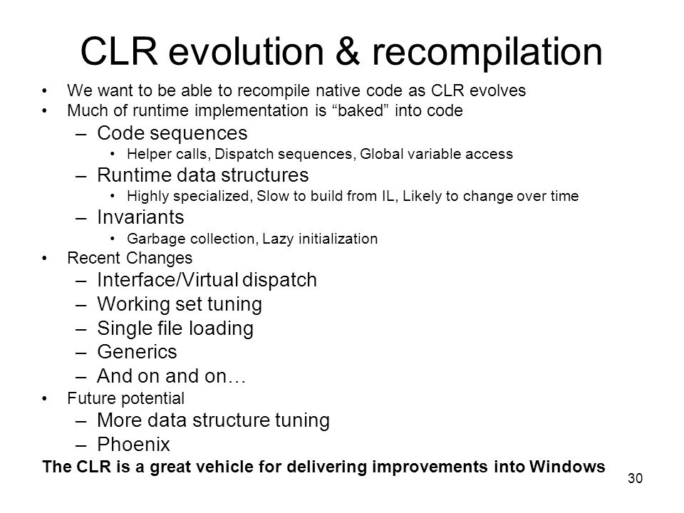 30 CLR evolution & recompilation We want to be able to recompile native code as CLR evolves Much of runtime implementation is baked into code –Code sequences Helper calls, Dispatch sequences, Global variable access –Runtime data structures Highly specialized, Slow to build from IL, Likely to change over time –Invariants Garbage collection, Lazy initialization Recent Changes –Interface/Virtual dispatch –Working set tuning –Single file loading –Generics –And on and on… Future potential –More data structure tuning –Phoenix The CLR is a great vehicle for delivering improvements into Windows