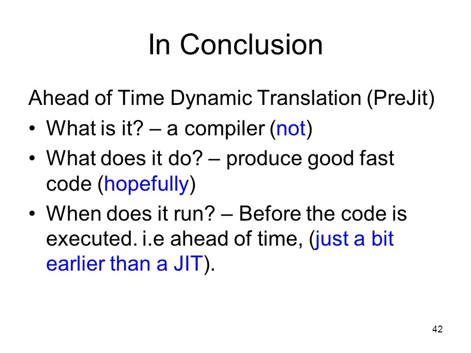 42 In Conclusion Ahead of Time Dynamic Translation (PreJit) What is it.