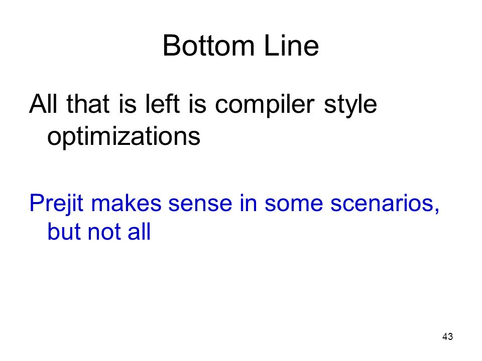 43 Bottom Line All that is left is compiler style optimizations Prejit makes sense in some scenarios, but not all