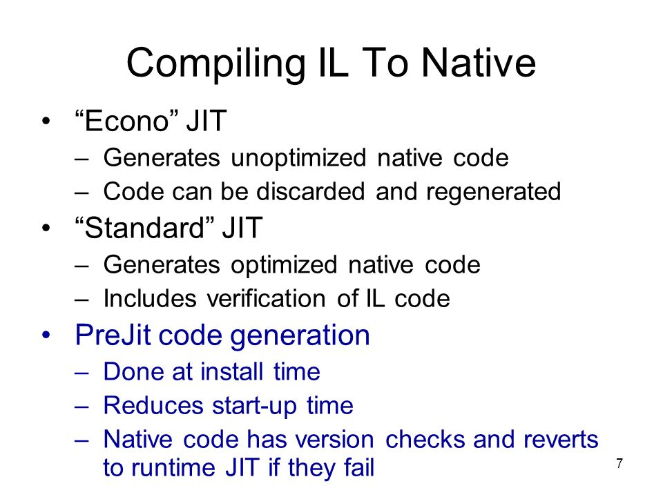 7 Compiling IL To Native Econo JIT –Generates unoptimized native code –Code can be discarded and regenerated Standard JIT –Generates optimized native code –Includes verification of IL code PreJit code generation –Done at install time –Reduces start-up time –Native code has version checks and reverts to runtime JIT if they fail