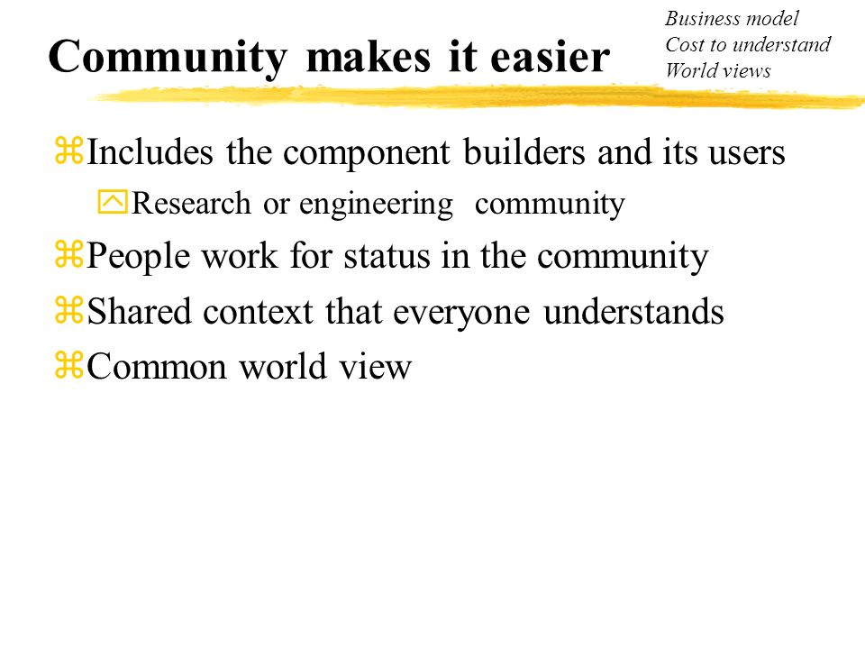 Community makes it easier zIncludes the component builders and its users yResearch or engineering community zPeople work for status in the community z