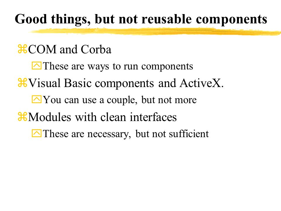 Good things, but not reusable components zCOM and Corba yThese are ways to run components zVisual Basic components and ActiveX. yYou can use a couple,
