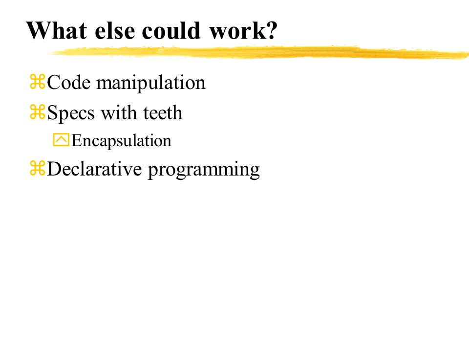 What else could work? zCode manipulation zSpecs with teeth yEncapsulation zDeclarative programming