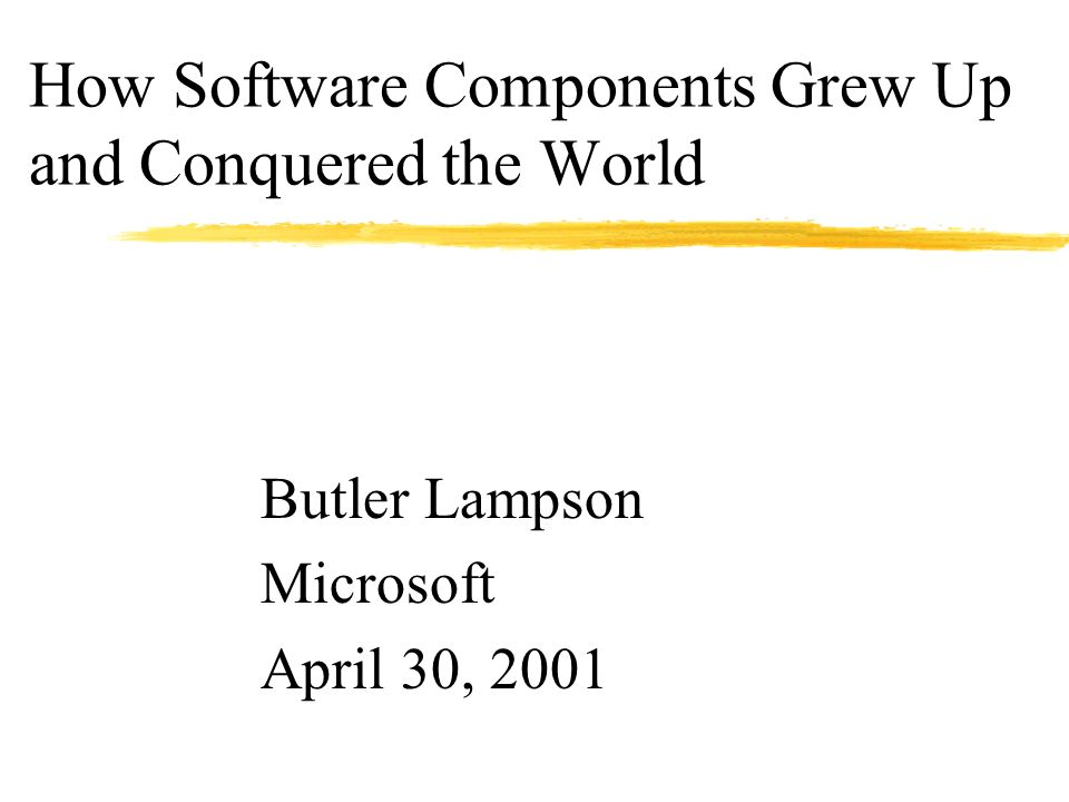 How Software Components Grew Up and Conquered the World Butler Lampson Microsoft April 30, 2001
