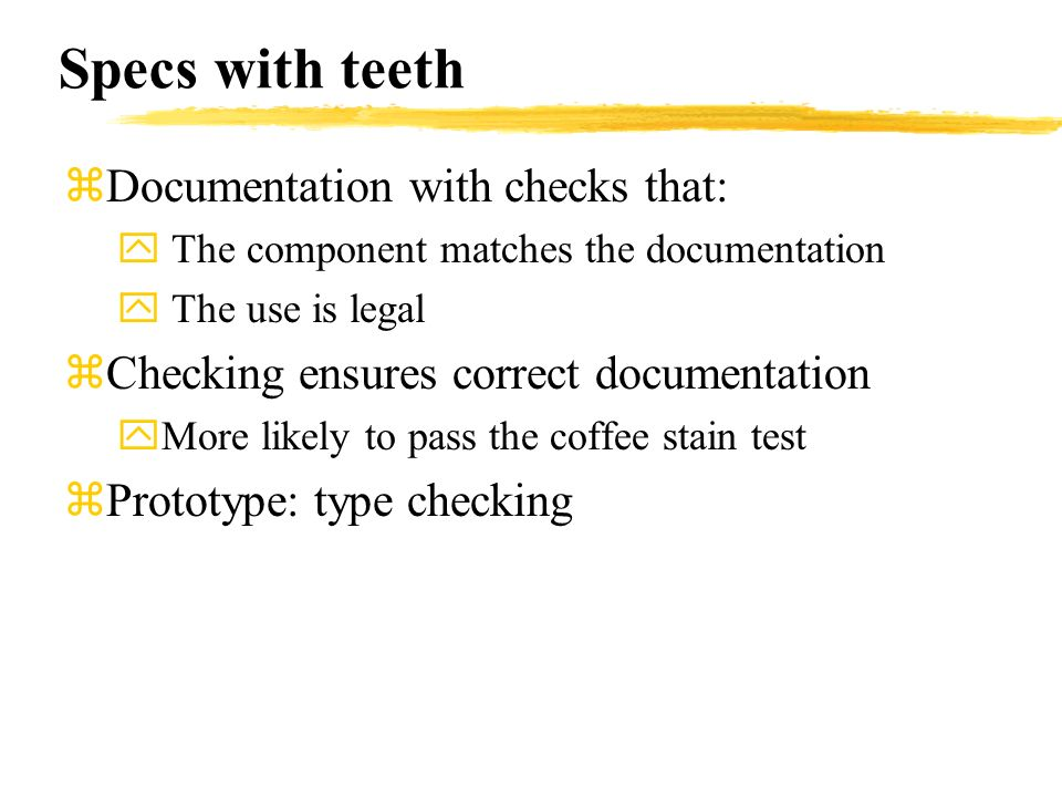 Specs with teeth zDocumentation with checks that: y The component matches the documentation y The use is legal zChecking ensures correct documentation