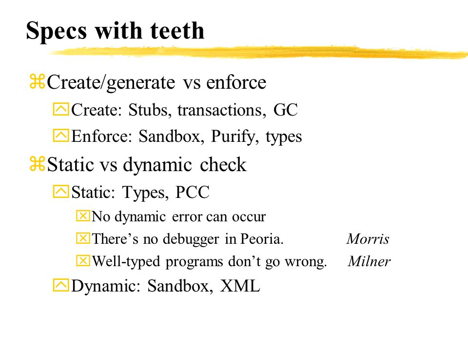 Specs with teeth zCreate/generate vs enforce yCreate: Stubs, transactions, GC yEnforce: Sandbox, Purify, types zStatic vs dynamic check yStatic: Types