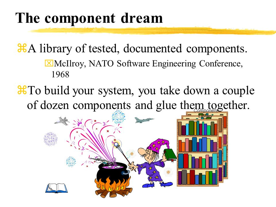 The component dream zA library of tested, documented components. xMcIlroy, NATO Software Engineering Conference, 1968 zTo build your system, you take