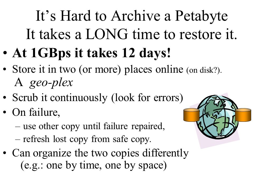 Its Hard to Archive a Petabyte It takes a LONG time to restore it. At 1GBps it takes 12 days! Store it in two (or more) places online (on disk?). A ge