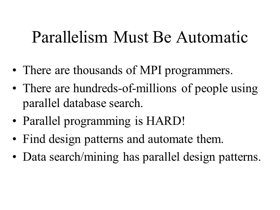 Parallelism Must Be Automatic There are thousands of MPI programmers. There are hundreds-of-millions of people using parallel database search. Paralle
